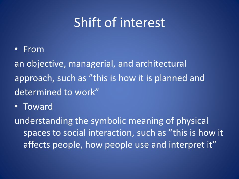 Shift of interest From an objective, managerial, and architectural approach, such as this is how it is planned and determined to work Toward understanding the symbolic meaning of physical spaces to social interaction, such as this is how it affects people, how people use and interpret it