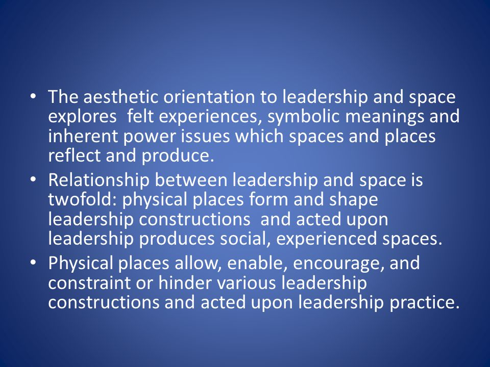 The aesthetic orientation to leadership and space explores felt experiences, symbolic meanings and inherent power issues which spaces and places reflect and produce.