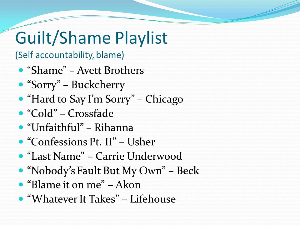 Guilt/Shame Playlist (Self accountability, blame) Shame – Avett Brothers Sorry – Buckcherry Hard to Say Im Sorry – Chicago Cold – Crossfade Unfaithful – Rihanna Confessions Pt.