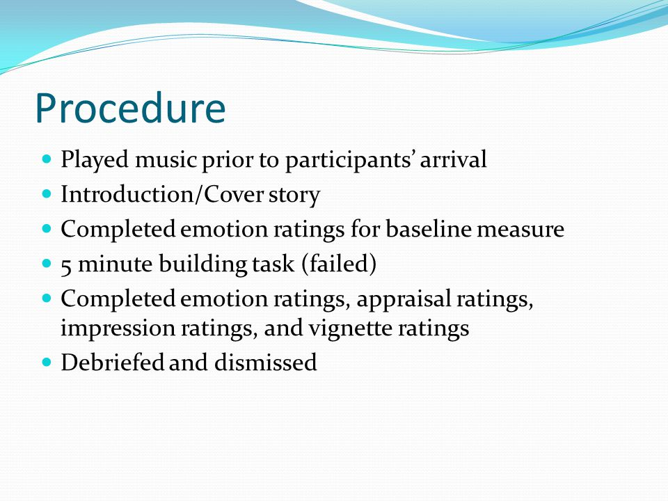 Procedure Played music prior to participants arrival Introduction/Cover story Completed emotion ratings for baseline measure 5 minute building task (failed) Completed emotion ratings, appraisal ratings, impression ratings, and vignette ratings Debriefed and dismissed