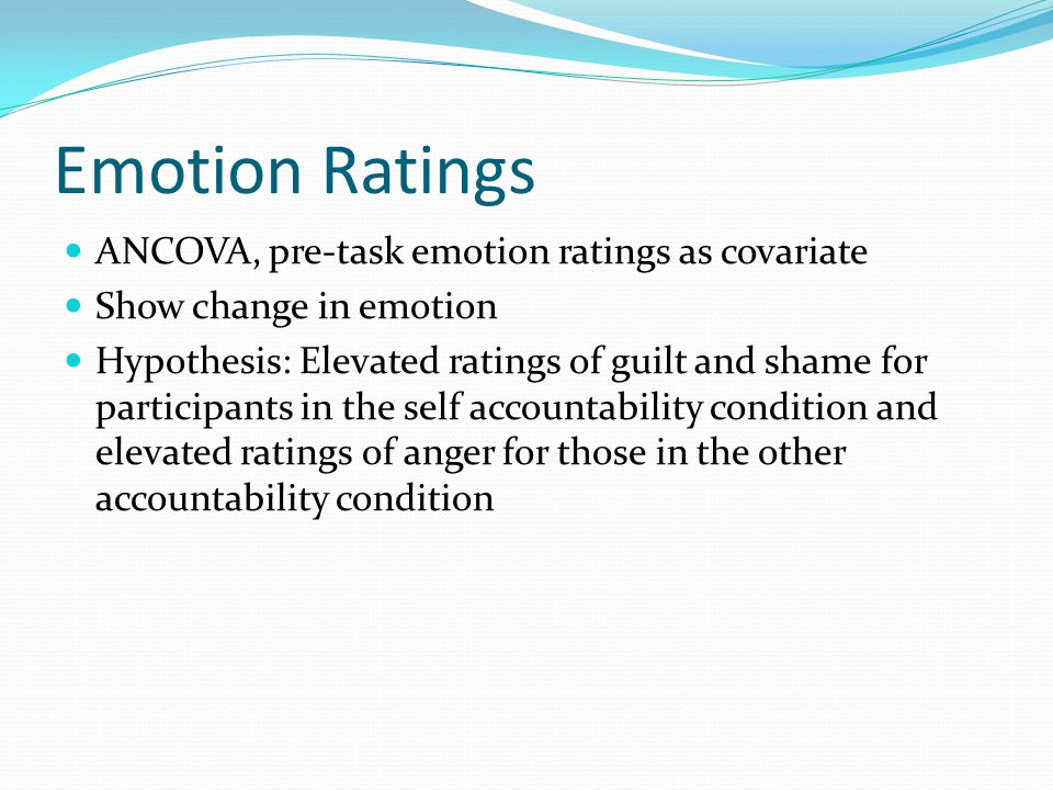 Emotion Ratings ANCOVA, pre-task emotion ratings as covariate Show change in emotion Hypothesis: Elevated ratings of guilt and shame for participants in the self accountability condition and elevated ratings of anger for those in the other accountability condition