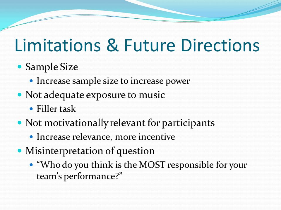 Limitations & Future Directions Sample Size Increase sample size to increase power Not adequate exposure to music Filler task Not motivationally relevant for participants Increase relevance, more incentive Misinterpretation of question Who do you think is the MOST responsible for your teams performance