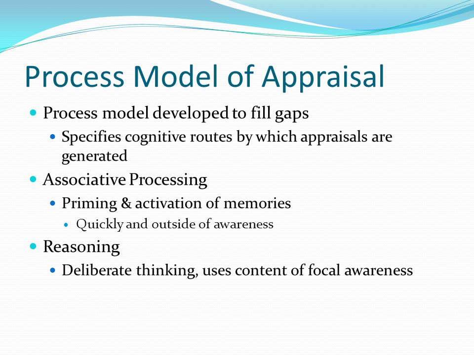 Process Model of Appraisal Process model developed to fill gaps Specifies cognitive routes by which appraisals are generated Associative Processing Priming & activation of memories Quickly and outside of awareness Reasoning Deliberate thinking, uses content of focal awareness