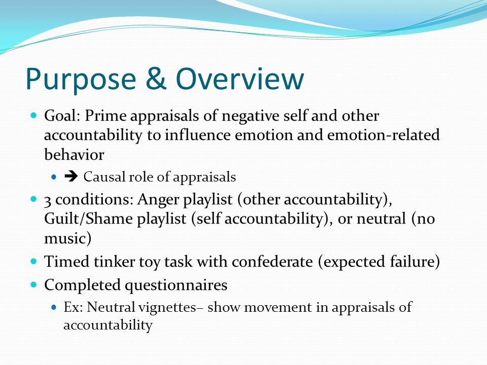 Purpose & Overview Goal: Prime appraisals of negative self and other accountability to influence emotion and emotion-related behavior Causal role of appraisals 3 conditions: Anger playlist (other accountability), Guilt/Shame playlist (self accountability), or neutral (no music) Timed tinker toy task with confederate (expected failure) Completed questionnaires Ex: Neutral vignettes– show movement in appraisals of accountability