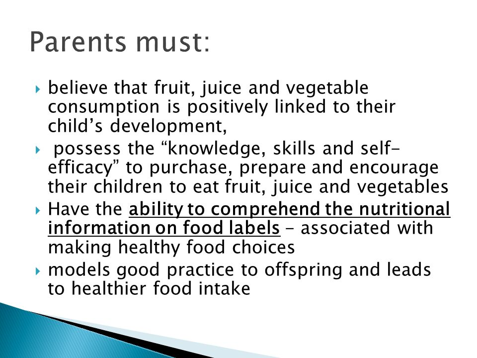 believe that fruit, juice and vegetable consumption is positively linked to their childs development, possess the knowledge, skills and self- efficacy to purchase, prepare and encourage their children to eat fruit, juice and vegetables Have the ability to comprehend the nutritional information on food labels - associated with making healthy food choices models good practice to offspring and leads to healthier food intake