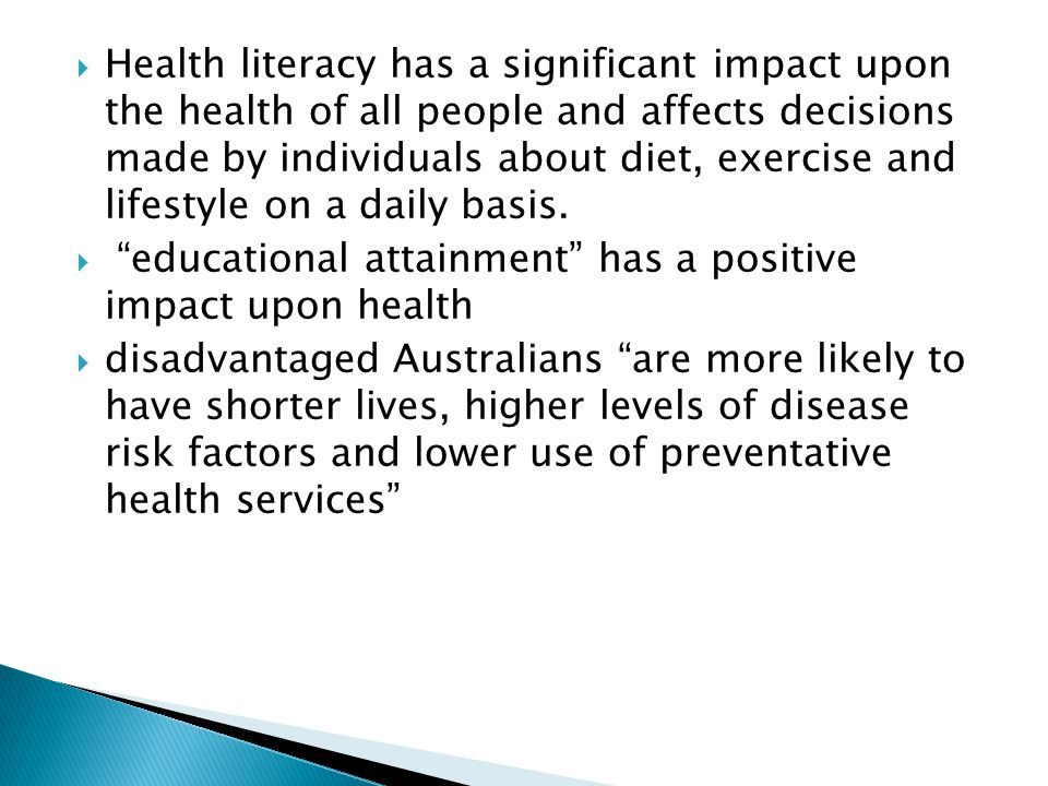 Health literacy has a significant impact upon the health of all people and affects decisions made by individuals about diet, exercise and lifestyle on a daily basis.
