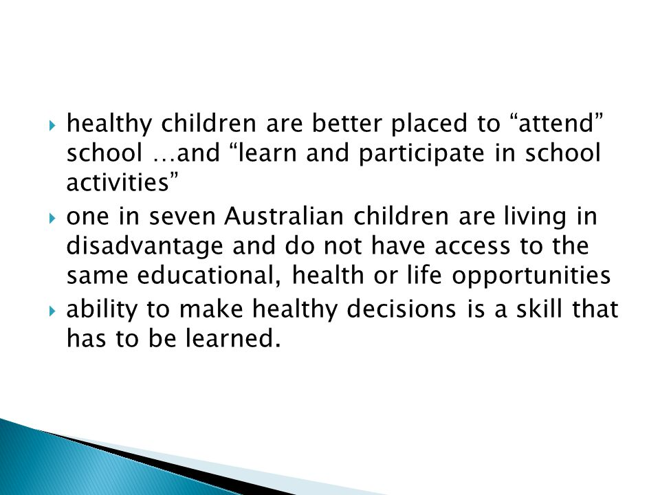 healthy children are better placed to attend school …and learn and participate in school activities one in seven Australian children are living in disadvantage and do not have access to the same educational, health or life opportunities ability to make healthy decisions is a skill that has to be learned.