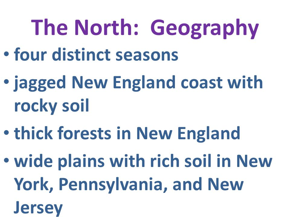 The North: Geography four distinct seasons jagged New England coast with rocky soil thick forests in New England wide plains with rich soil in New Yor