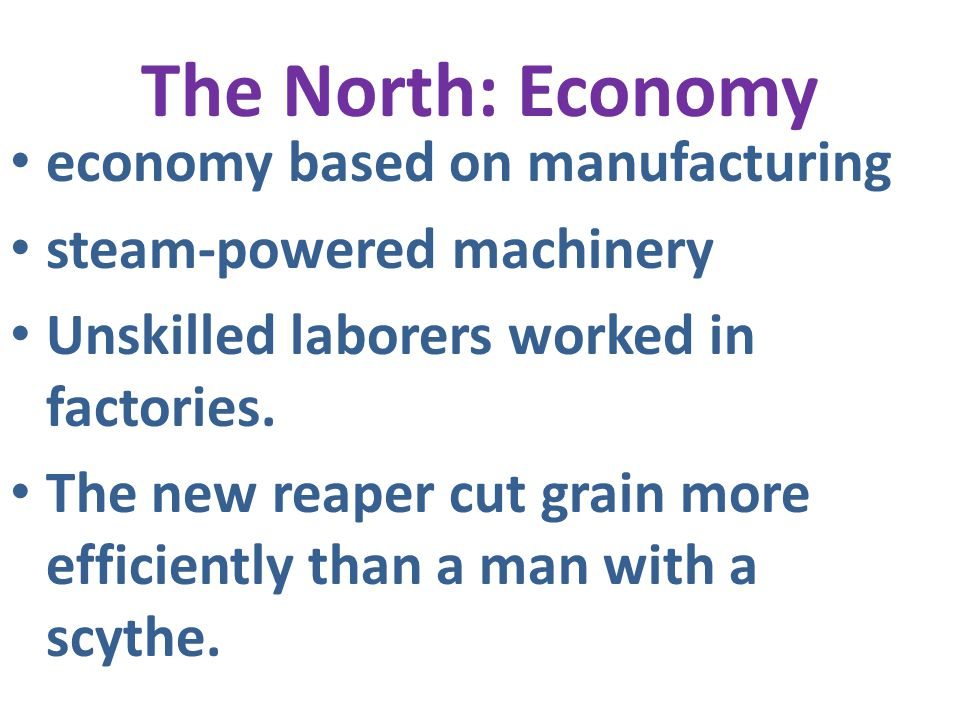 The North: Economy economy based on manufacturing steam-powered machinery Unskilled laborers worked in factories. The new reaper cut grain more effici