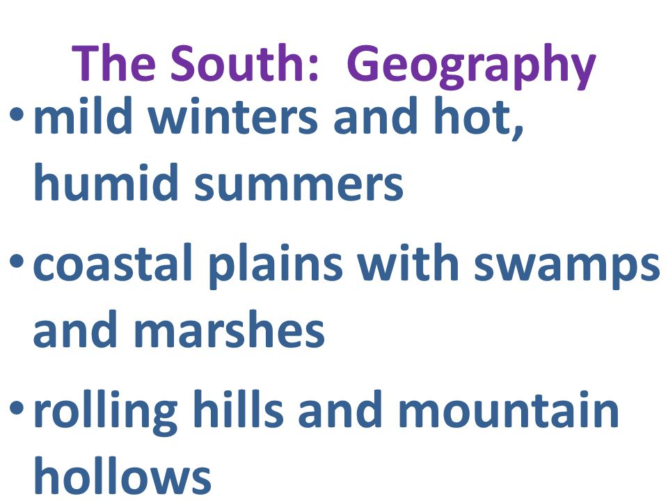 The South: Geography mild winters and hot, humid summers coastal plains with swamps and marshes rolling hills and mountain hollows broad, flat rivers