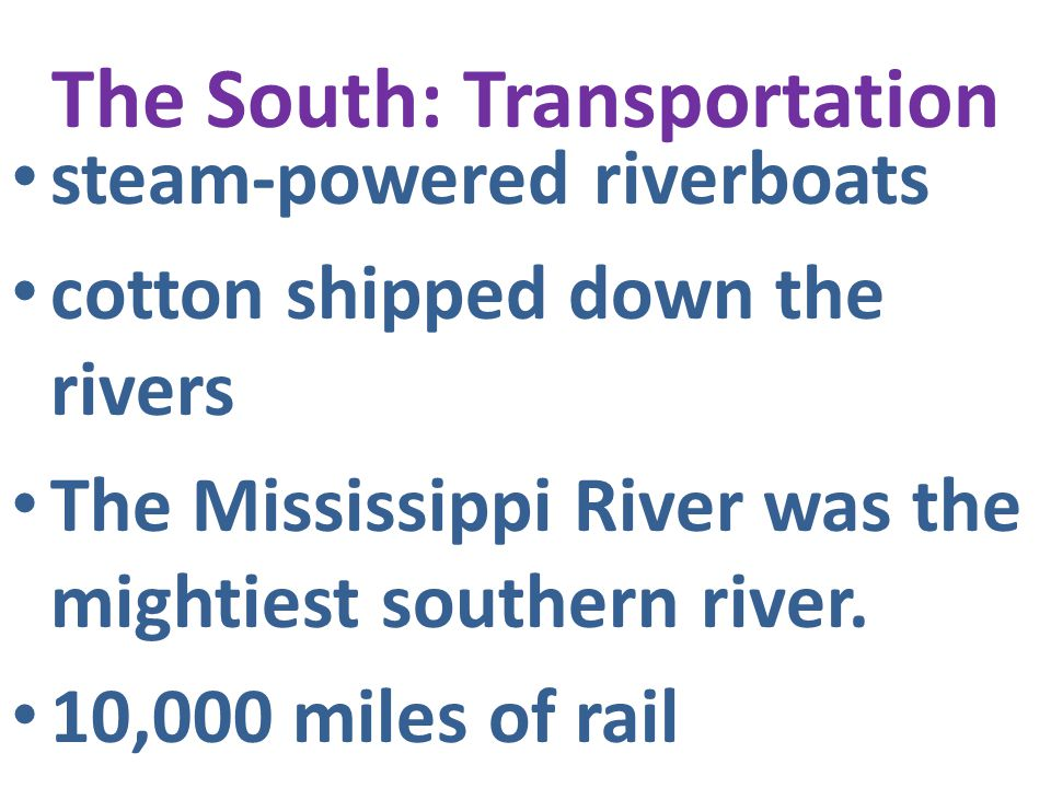 The South: Transportation steam-powered riverboats cotton shipped down the rivers The Mississippi River was the mightiest southern river. 10,000 miles