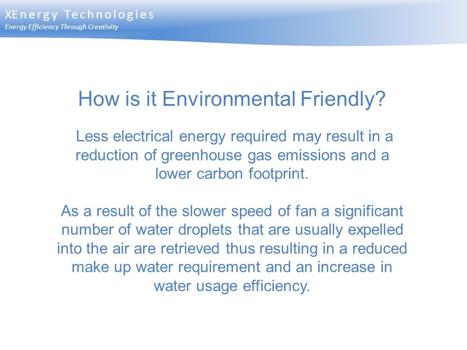 XEnergy Technologies Energy Efficiency Through Creativity How is it Environmental Friendly? Less electrical energy required may result in a reduction
