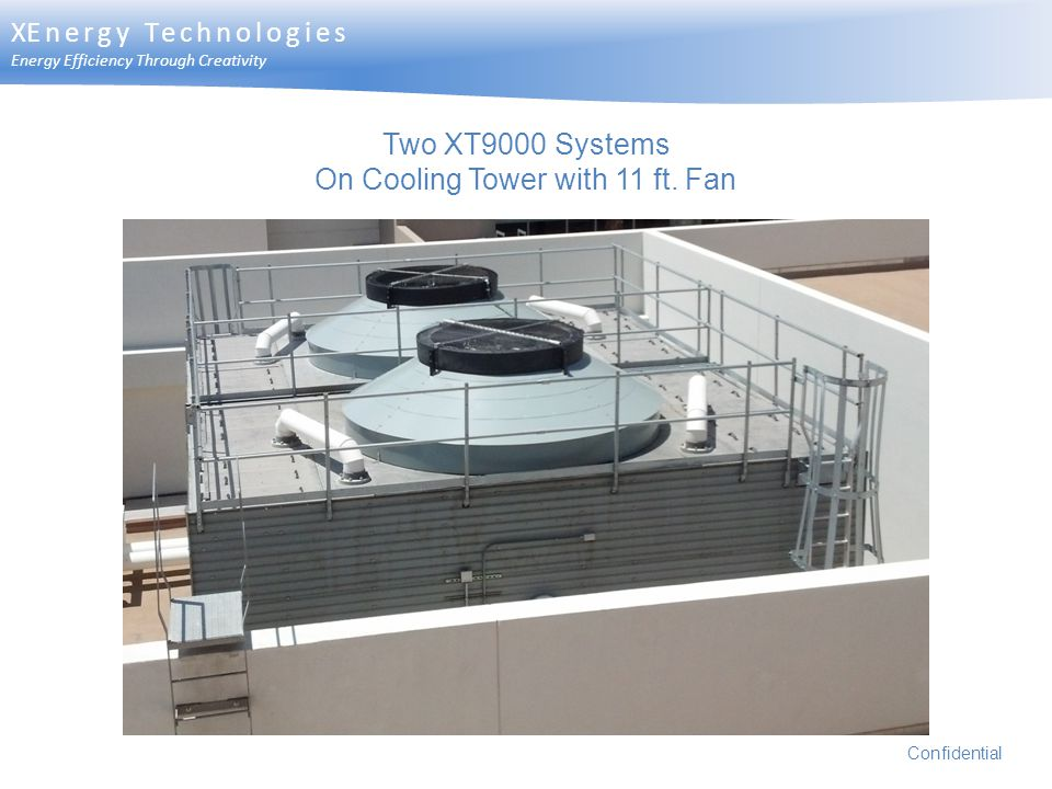 Two XT9000 Systems On Cooling Tower with 11 ft. Fan Confidential XEnergy Technologies Energy Efficiency Through Creativity