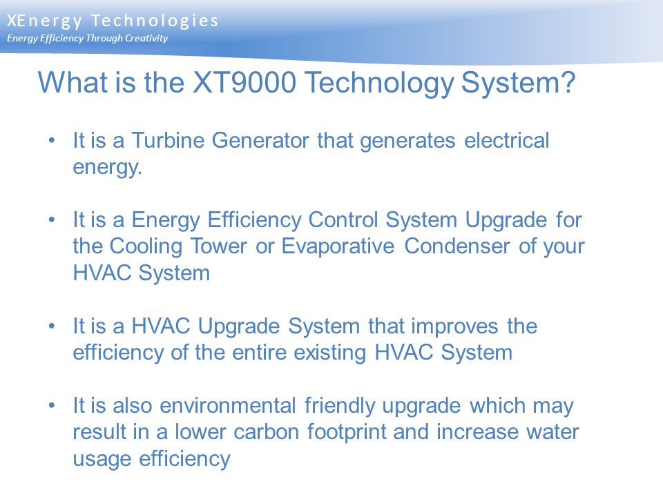 XEnergy Technologies Energy Efficiency Through Creativity What is the XT9000 Technology System? It is a Turbine Generator that generates electrical en