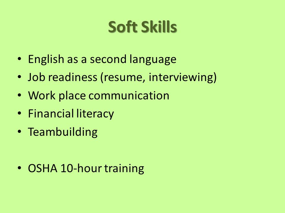 Soft Skills English as a second language Job readiness (resume, interviewing) Work place communication Financial literacy Teambuilding OSHA 10-hour training
