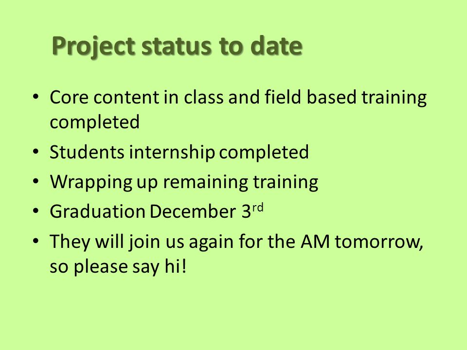 Project status to date Core content in class and field based training completed Students internship completed Wrapping up remaining training Graduation December 3 rd They will join us again for the AM tomorrow, so please say hi!