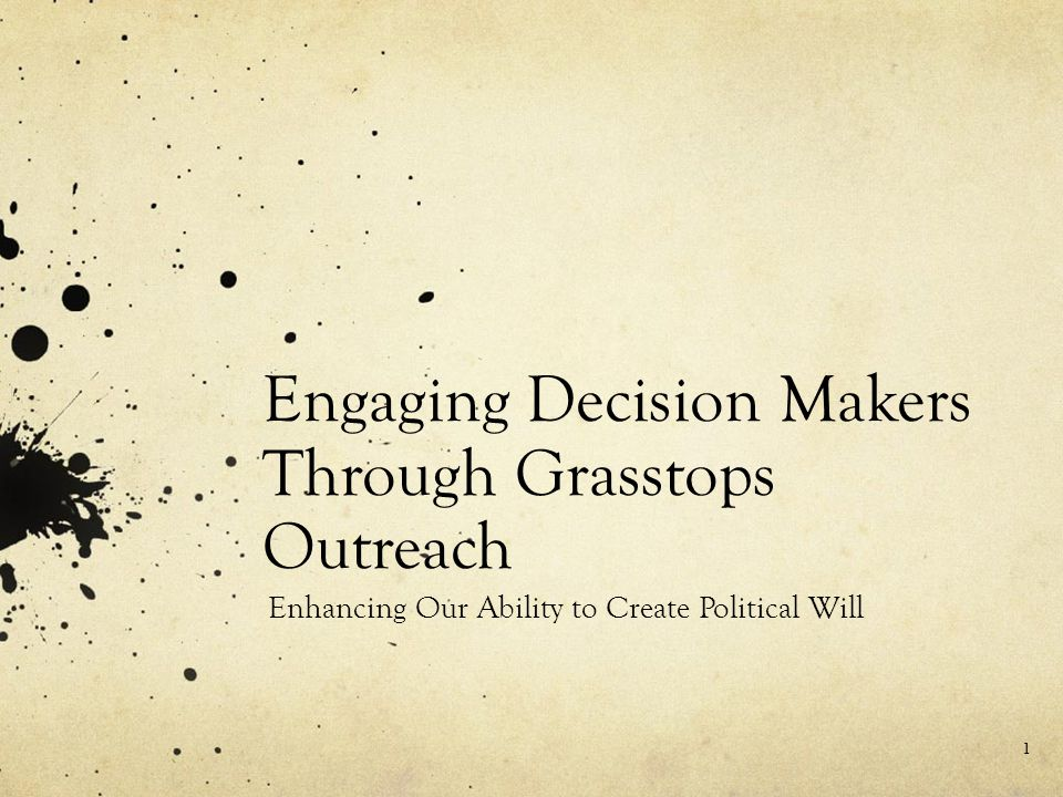 Engaging Decision Makers Through Grasstops Outreach Enhancing Our Ability to Create Political Will 1
