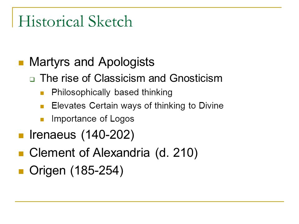 Historical Sketch Martyrs and Apologists The rise of Classicism and Gnosticism Philosophically based thinking Elevates Certain ways of thinking to Divine Importance of Logos Irenaeus (140-202) Clement of Alexandria (d.