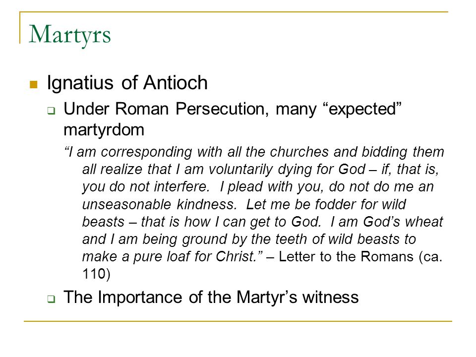 Martyrs Ignatius of Antioch Under Roman Persecution, many expected martyrdom I am corresponding with all the churches and bidding them all realize that I am voluntarily dying for God – if, that is, you do not interfere.