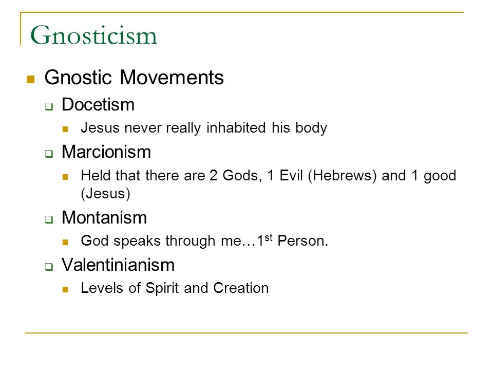 Gnosticism Gnostic Movements Docetism Jesus never really inhabited his body Marcionism Held that there are 2 Gods, 1 Evil (Hebrews) and 1 good (Jesus) Montanism God speaks through me…1 st Person.