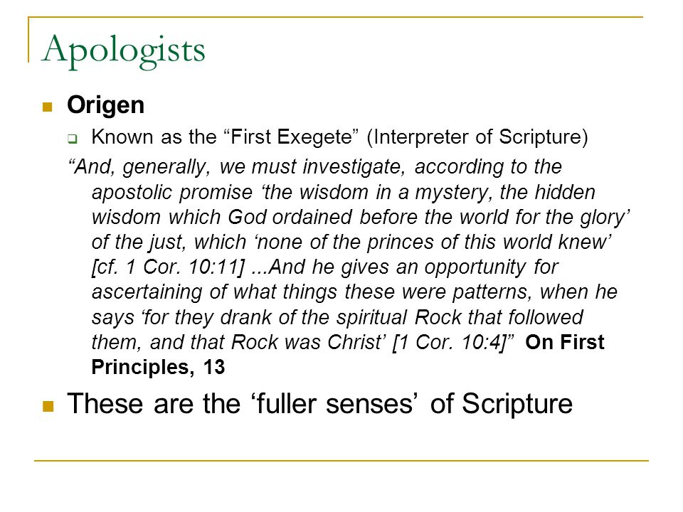 Apologists Origen Known as the First Exegete (Interpreter of Scripture) And, generally, we must investigate, according to the apostolic promise the wisdom in a mystery, the hidden wisdom which God ordained before the world for the glory of the just, which none of the princes of this world knew [cf.