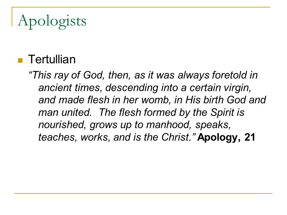 Apologists Tertullian This ray of God, then, as it was always foretold in ancient times, descending into a certain virgin, and made flesh in her womb, in His birth God and man united.