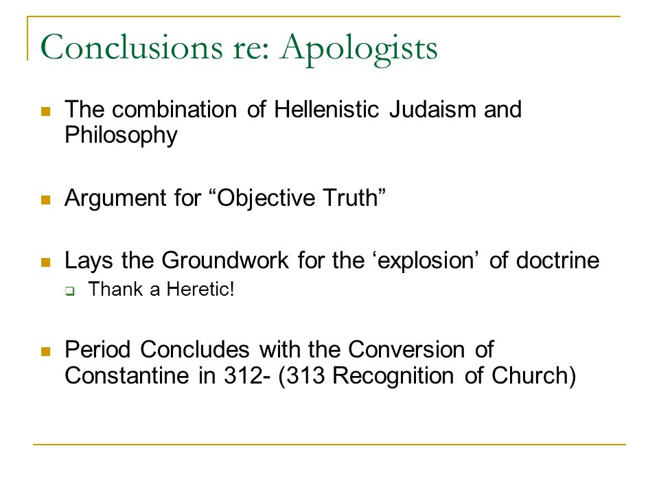 Conclusions re: Apologists The combination of Hellenistic Judaism and Philosophy Argument for Objective Truth Lays the Groundwork for the explosion of doctrine Thank a Heretic.