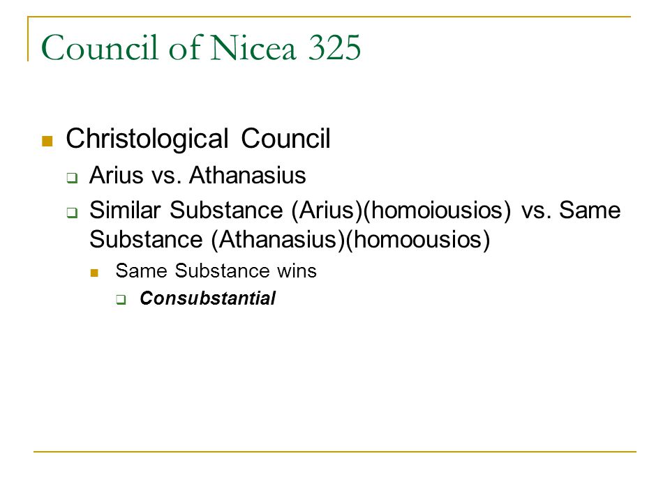 Council of Nicea 325 Christological Council Arius vs. Athanasius Similar Substance (Arius)(homoiousios) vs. Same Substance (Athanasius)(homoousios) Sa