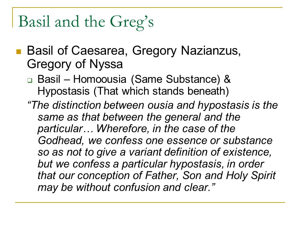Basil and the Gregs Basil of Caesarea, Gregory Nazianzus, Gregory of Nyssa Basil – Homoousia (Same Substance) & Hypostasis (That which stands beneath) The distinction between ousia and hypostasis is the same as that between the general and the particular… Wherefore, in the case of the Godhead, we confess one essence or substance so as not to give a variant definition of existence, but we confess a particular hypostasis, in order that our conception of Father, Son and Holy Spirit may be without confusion and clear.