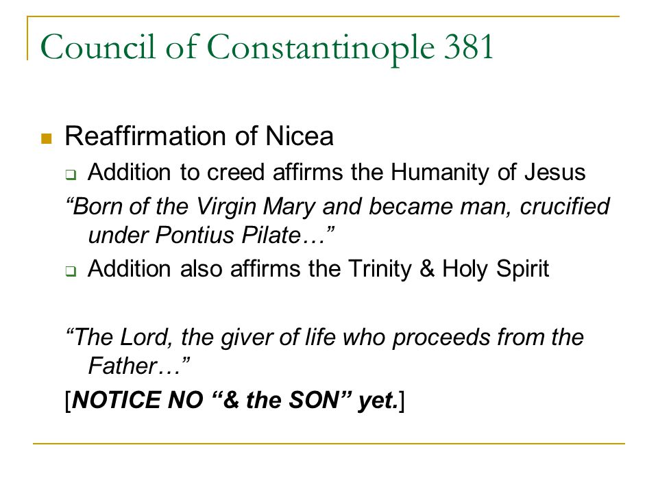 Council of Constantinople 381 Reaffirmation of Nicea Addition to creed affirms the Humanity of Jesus Born of the Virgin Mary and became man, crucified under Pontius Pilate… Addition also affirms the Trinity & Holy Spirit The Lord, the giver of life who proceeds from the Father… [NOTICE NO & the SON yet.]