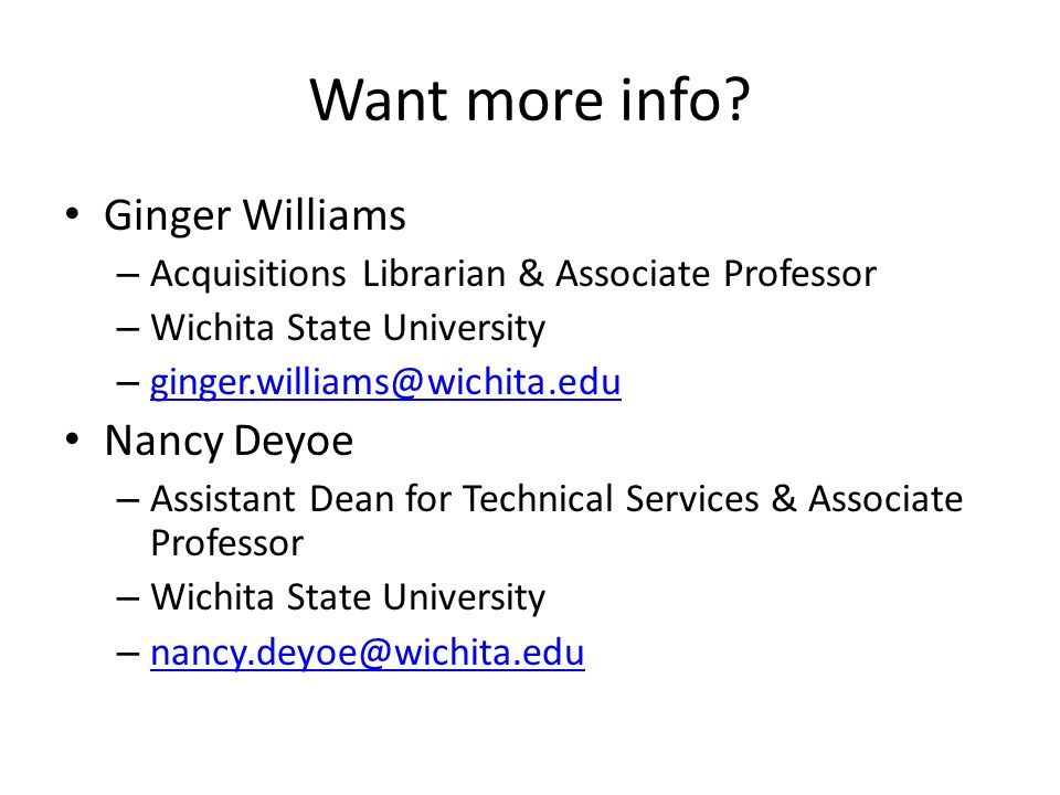 Want more info? Ginger Williams – Acquisitions Librarian & Associate Professor – Wichita State University – ginger.williams@wichita.edu ginger.william