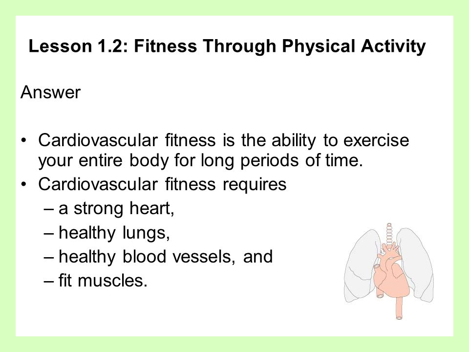 Lesson 1.2: Fitness Through Physical Activity Answer Cardiovascular fitness is the ability to exercise your entire body for long periods of time.