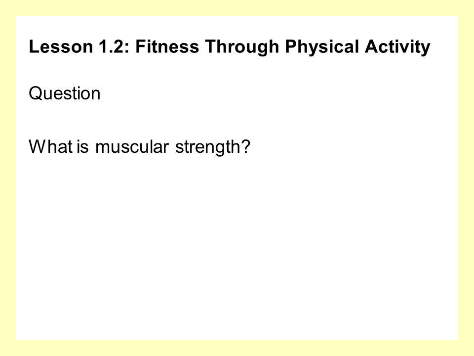 Lesson 1.2: Fitness Through Physical Activity Question What is muscular strength?