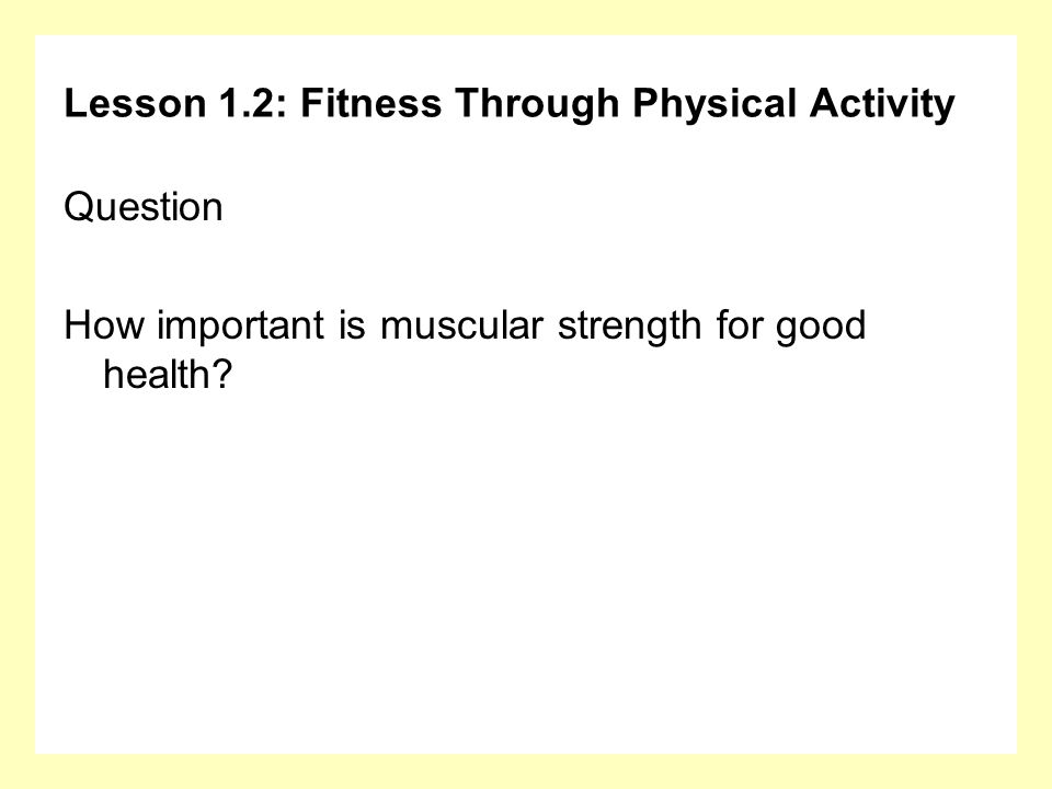 Lesson 1.2: Fitness Through Physical Activity Question How important is muscular strength for good health?