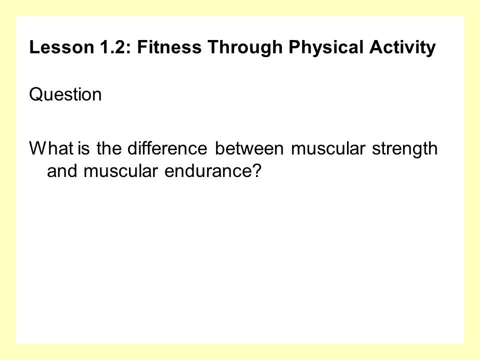 Lesson 1.2: Fitness Through Physical Activity Question What is the difference between muscular strength and muscular endurance?