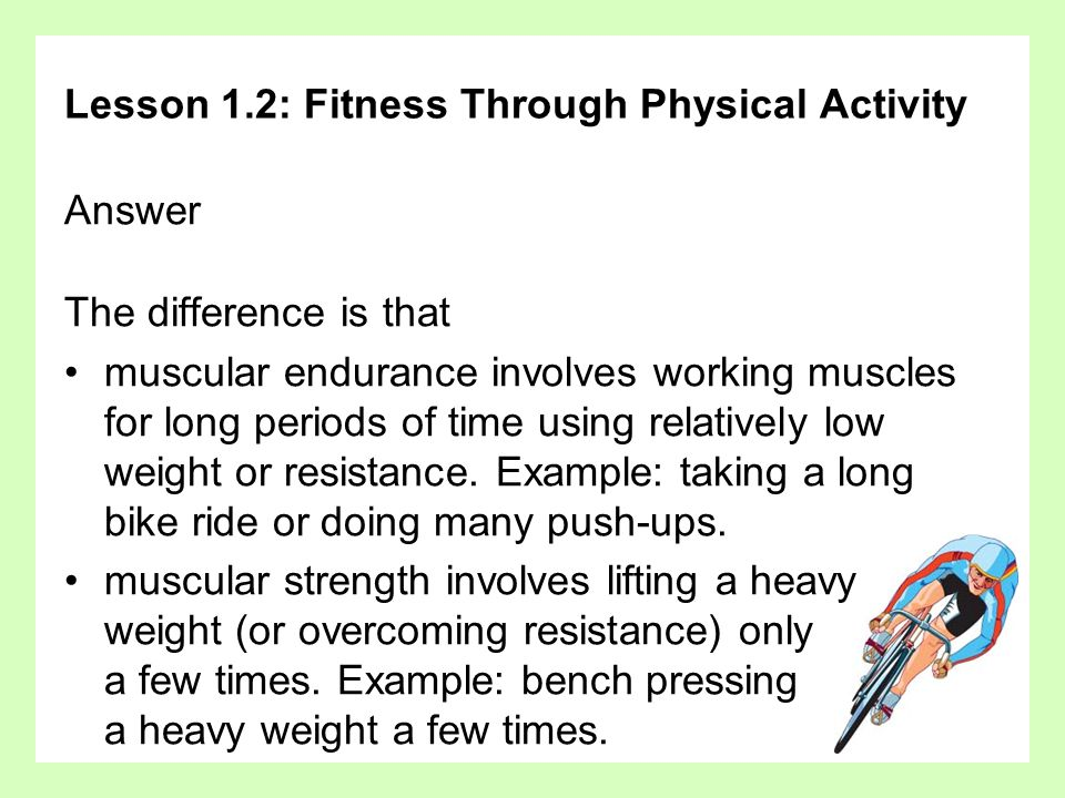 Lesson 1.2: Fitness Through Physical Activity Answer The difference is that muscular endurance involves working muscles for long periods of time using