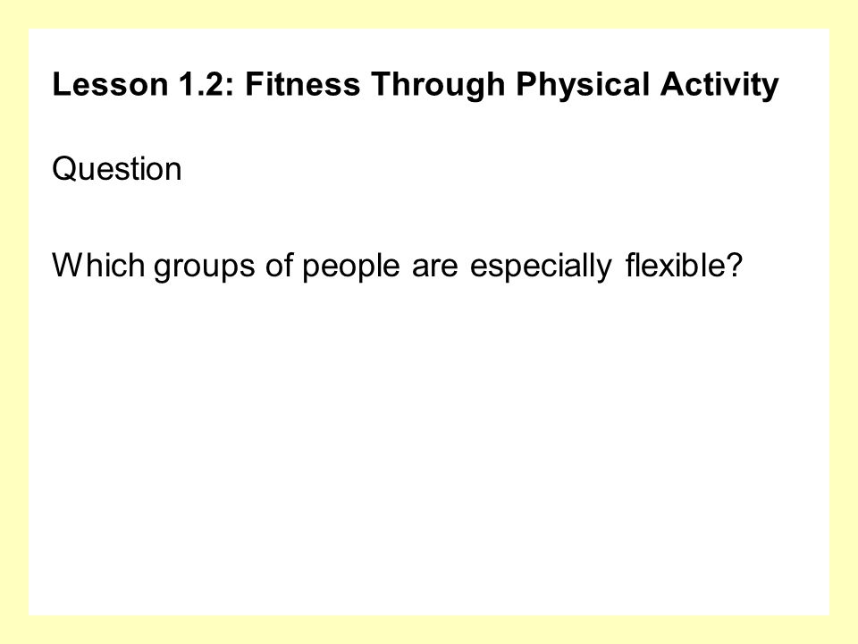 Lesson 1.2: Fitness Through Physical Activity Question Which groups of people are especially flexible?