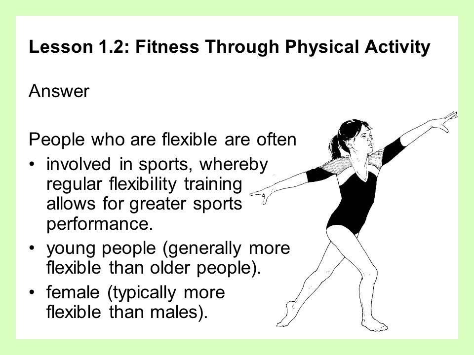 Lesson 1.2: Fitness Through Physical Activity Answer People who are flexible are often involved in sports, whereby regular flexibility training allows for greater sports performance.