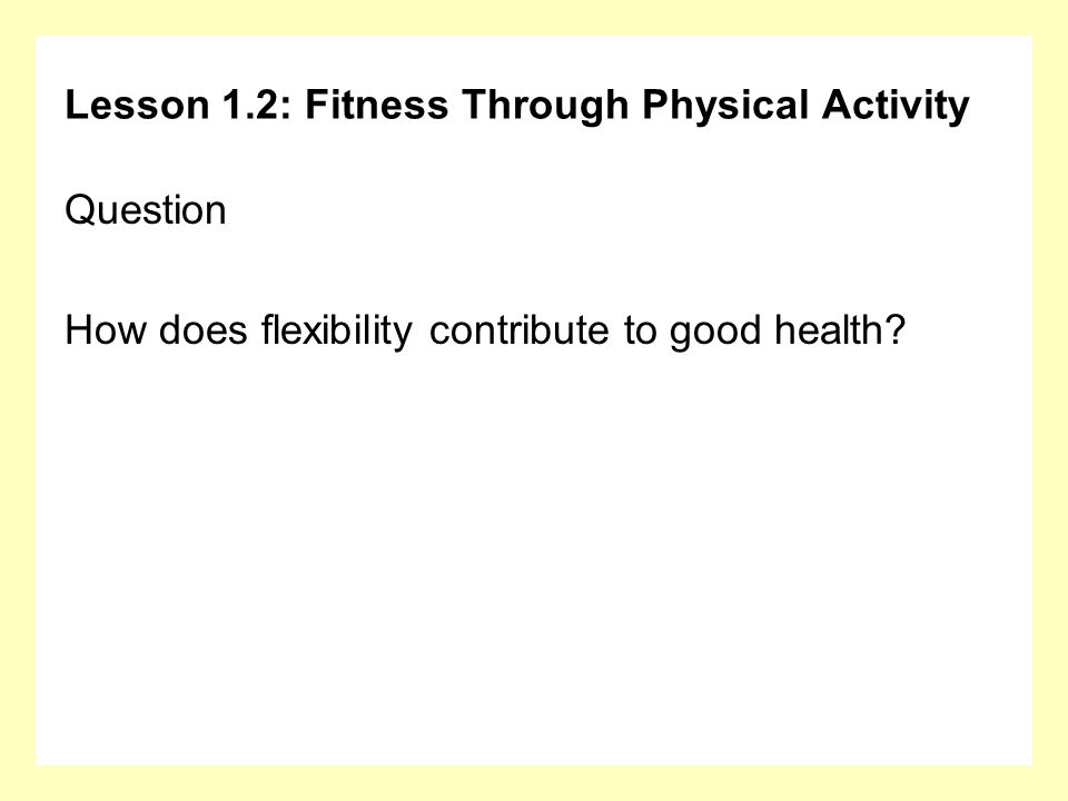 Lesson 1.2: Fitness Through Physical Activity Question How does flexibility contribute to good health?