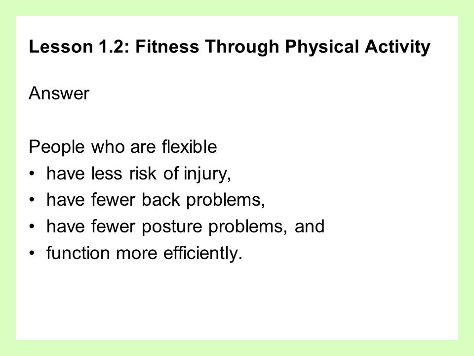 Lesson 1.2: Fitness Through Physical Activity Answer People who are flexible have less risk of injury, have fewer back problems, have fewer posture pr