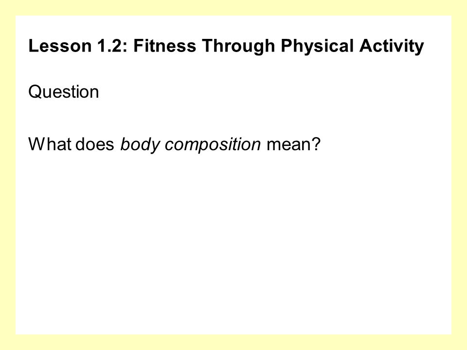 Lesson 1.2: Fitness Through Physical Activity Question What does body composition mean?