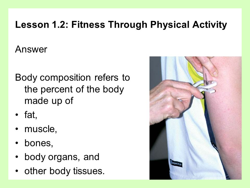 Lesson 1.2: Fitness Through Physical Activity Answer Body composition refers to the percent of the body made up of fat, muscle, bones, body organs, and other body tissues.