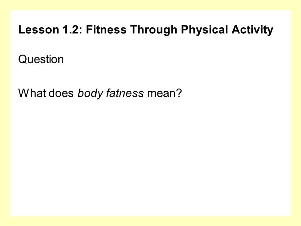 Lesson 1.2: Fitness Through Physical Activity Question What does body fatness mean?