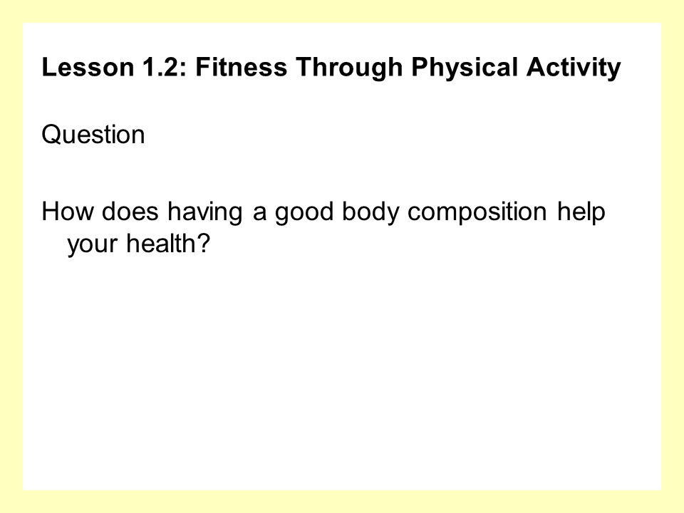 Lesson 1.2: Fitness Through Physical Activity Question How does having a good body composition help your health?