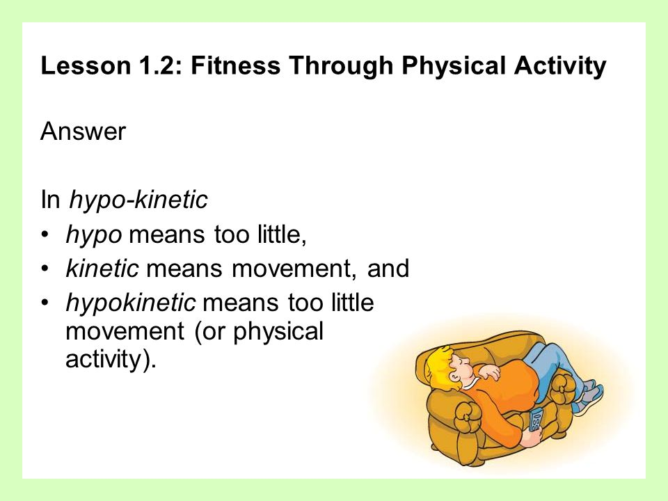 Lesson 1.2: Fitness Through Physical Activity Answer In hypo-kinetic hypo means too little, kinetic means movement, and hypokinetic means too little m