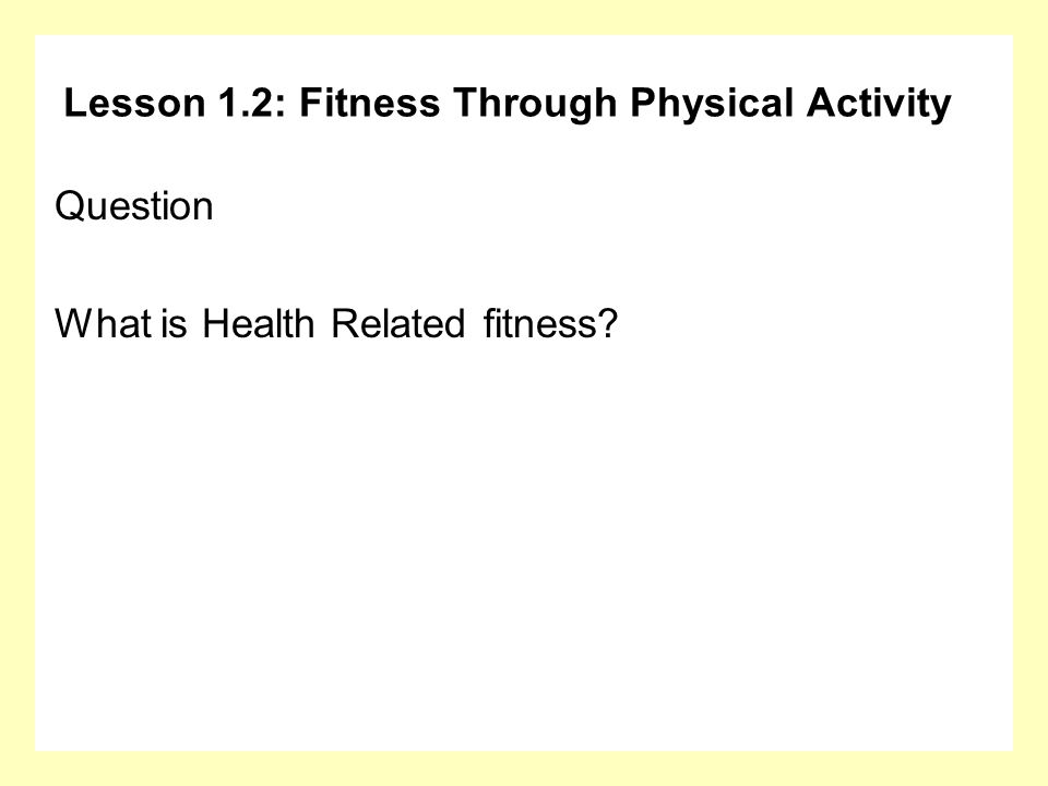 Lesson 1.2: Fitness Through Physical Activity Question What is Health Related fitness?