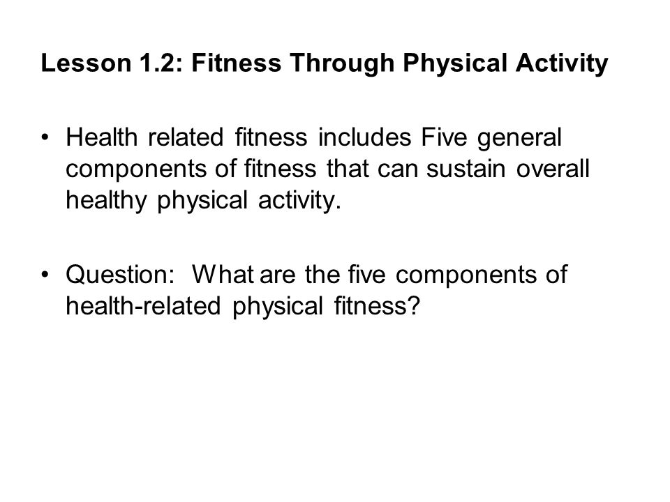 Lesson 1.2: Fitness Through Physical Activity Health related fitness includes Five general components of fitness that can sustain overall healthy physical activity.