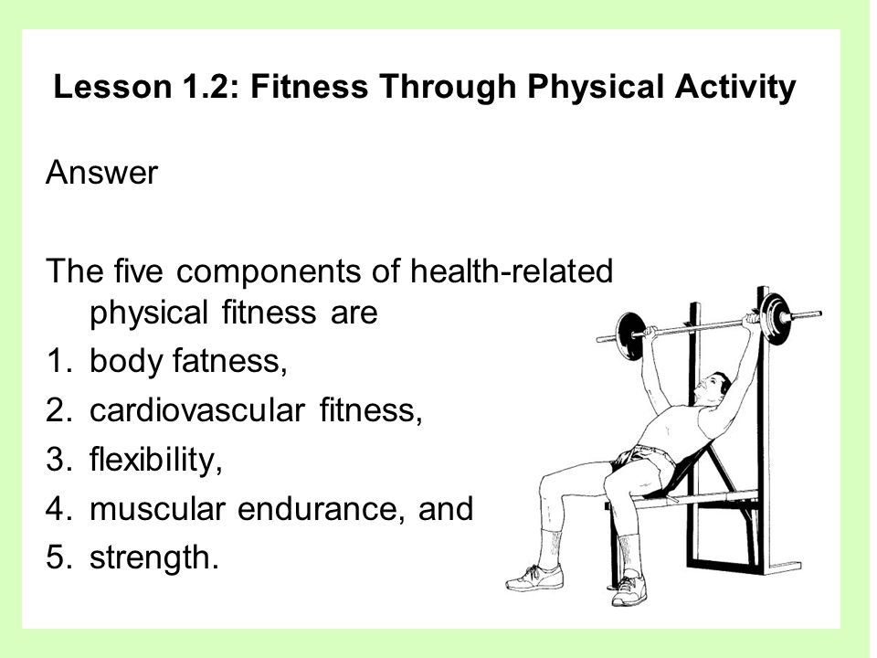 Lesson 1.2: Fitness Through Physical Activity Answer The five components of health-related physical fitness are 1.body fatness, 2.cardiovascular fitness, 3.flexibility, 4.muscular endurance, and 5.strength.