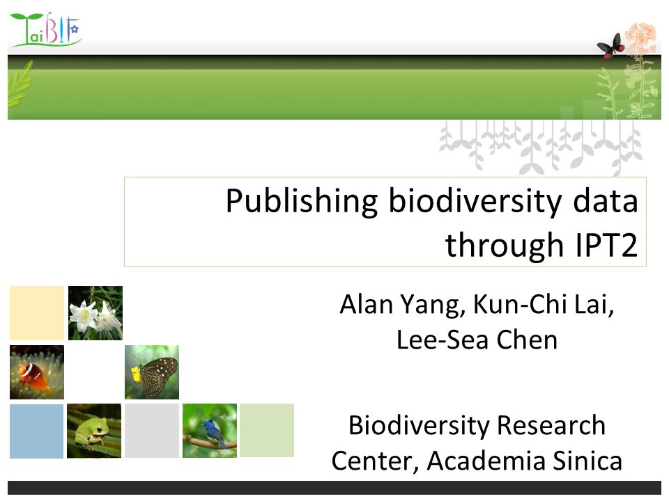 Publishing biodiversity data through IPT2 Alan Yang, Kun-Chi Lai, Lee-Sea Chen Biodiversity Research Center, Academia Sinica