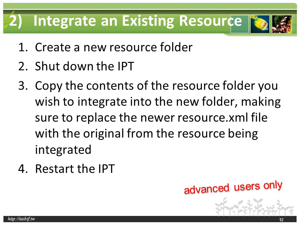 http://taibif.tw 2)Integrate an Existing Resource Configuration Folder (advanced users only) 1.Create a new resource folder 2.Shut down the IPT 3.Copy the contents of the resource folder you wish to integrate into the new folder, making sure to replace the newer resource.xml file with the original from the resource being integrated 4.Restart the IPT advanced users only 12